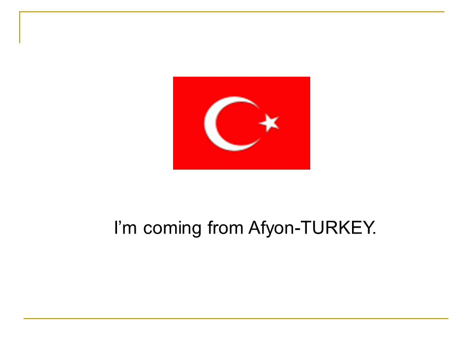 I'm coming from Afyon-TURKEY.