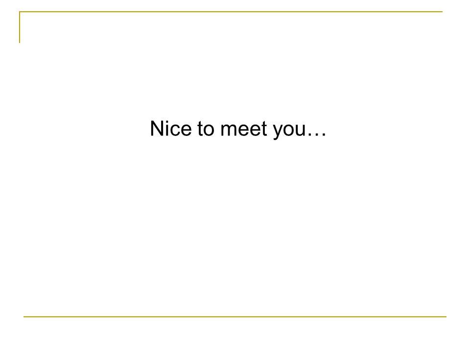 Nice to meet you…