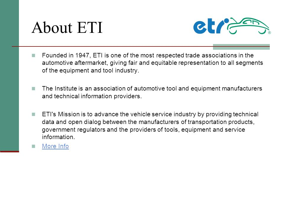 About ETI Founded in 1947, ETI is one of the most respected trade associations in the automotive aftermarket, giving fair and equitable representation to all segments of the equipment and tool industry.