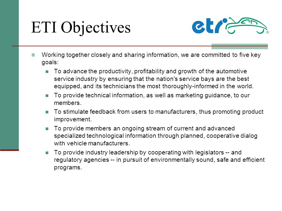 ETI Objectives Working together closely and sharing information, we are committed to five key goals: To advance the productivity, profitability and growth of the automotive service industry by ensuring that the nation s service bays are the best equipped, and its technicians the most thoroughly-informed in the world.