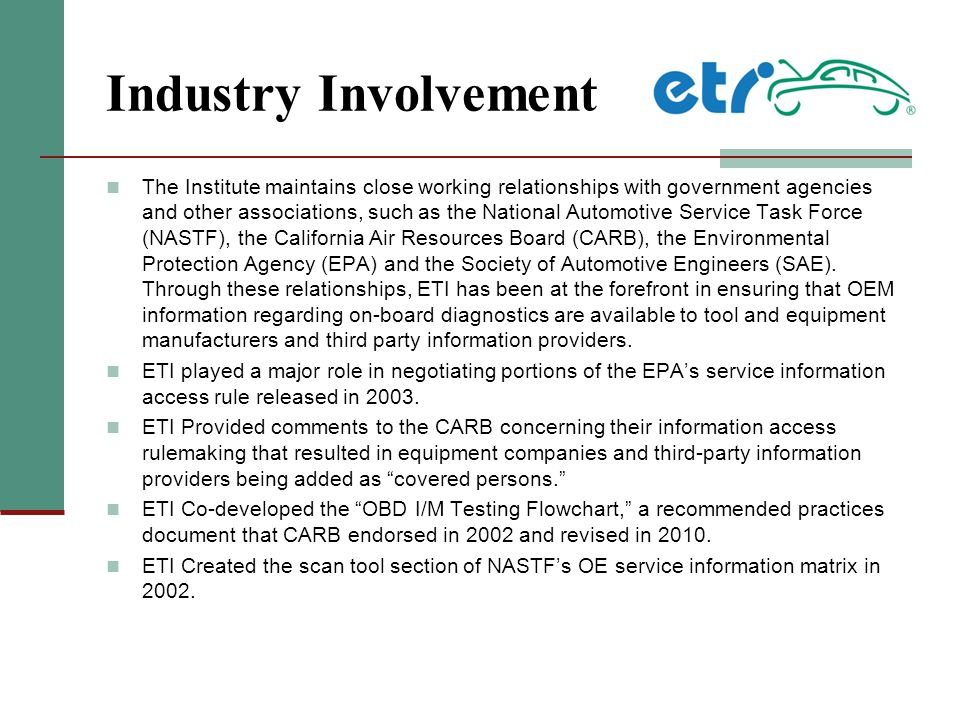 Industry Involvement The Institute maintains close working relationships with government agencies and other associations, such as the National Automotive Service Task Force (NASTF), the California Air Resources Board (CARB), the Environmental Protection Agency (EPA) and the Society of Automotive Engineers (SAE).