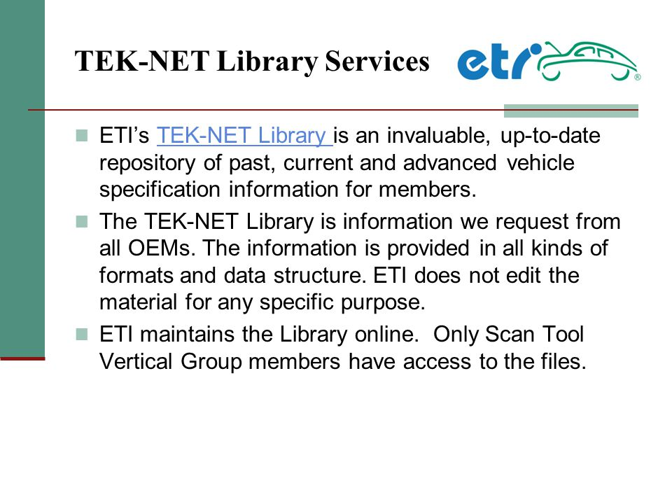 TEK-NET Library Services ETI's TEK-NET Library is an invaluable, up-to-date repository of past, current and advanced vehicle specification information for members.TEK-NET Library The TEK-NET Library is information we request from all OEMs.