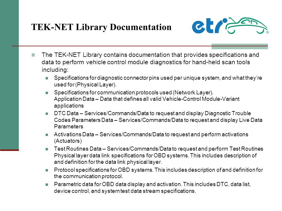 TEK-NET Library Documentation The TEK-NET Library contains documentation that provides specifications and data to perform vehicle control module diagnostics for hand-held scan tools including: Specifications for diagnostic connector pins used per unique system, and what they're used for (Physical Layer).