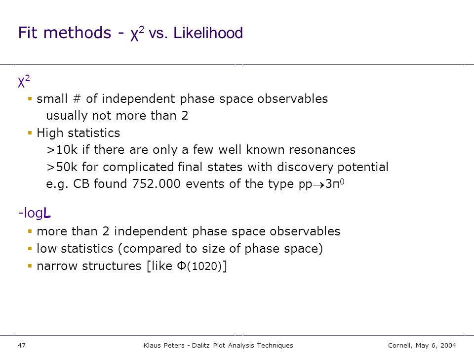 47Cornell, May 6, 2004Klaus Peters - Dalitz Plot Analysis Techniques Fit methods - χ 2 vs. Likelihood χ 2  small # of independent phase space observa
