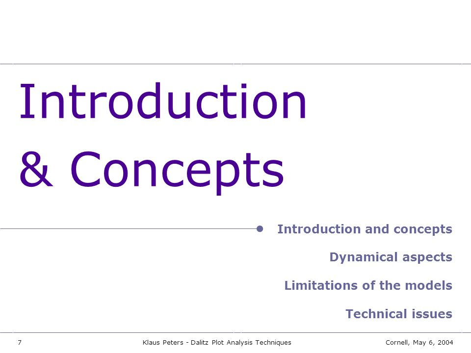 7Cornell, May 6, 2004Klaus Peters - Dalitz Plot Analysis Techniques Introduction & Concepts Introduction and concepts Dynamical aspects Limitations of