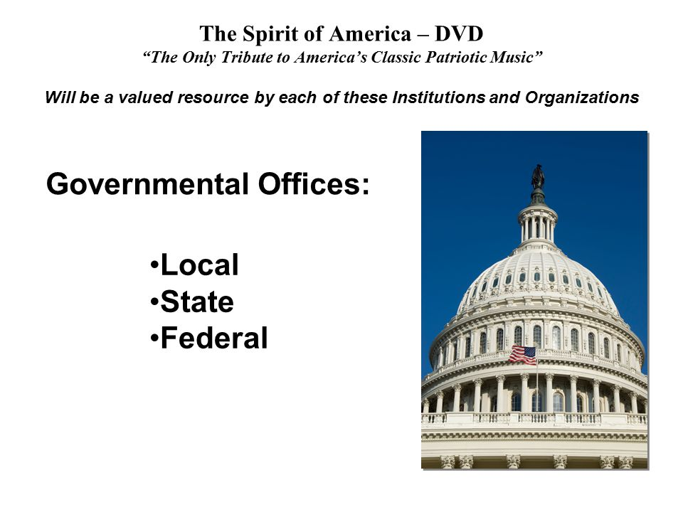 The Spirit of America – DVD The Only Tribute to America's Classic Patriotic Music Will be a valued resource by each of these Institutions and Organizations Local State Federal Governmental Offices: