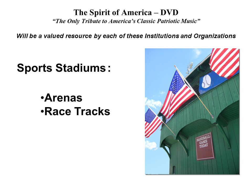 The Spirit of America – DVD The Only Tribute to America's Classic Patriotic Music Will be a valued resource by each of these Institutions and Organizations Arenas Race Tracks Sports Stadiums :
