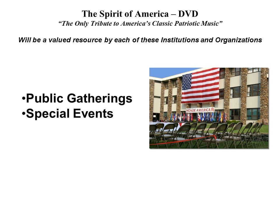 The Spirit of America – DVD The Only Tribute to America's Classic Patriotic Music Will be a valued resource by each of these Institutions and Organizations Public Gatherings Special Events