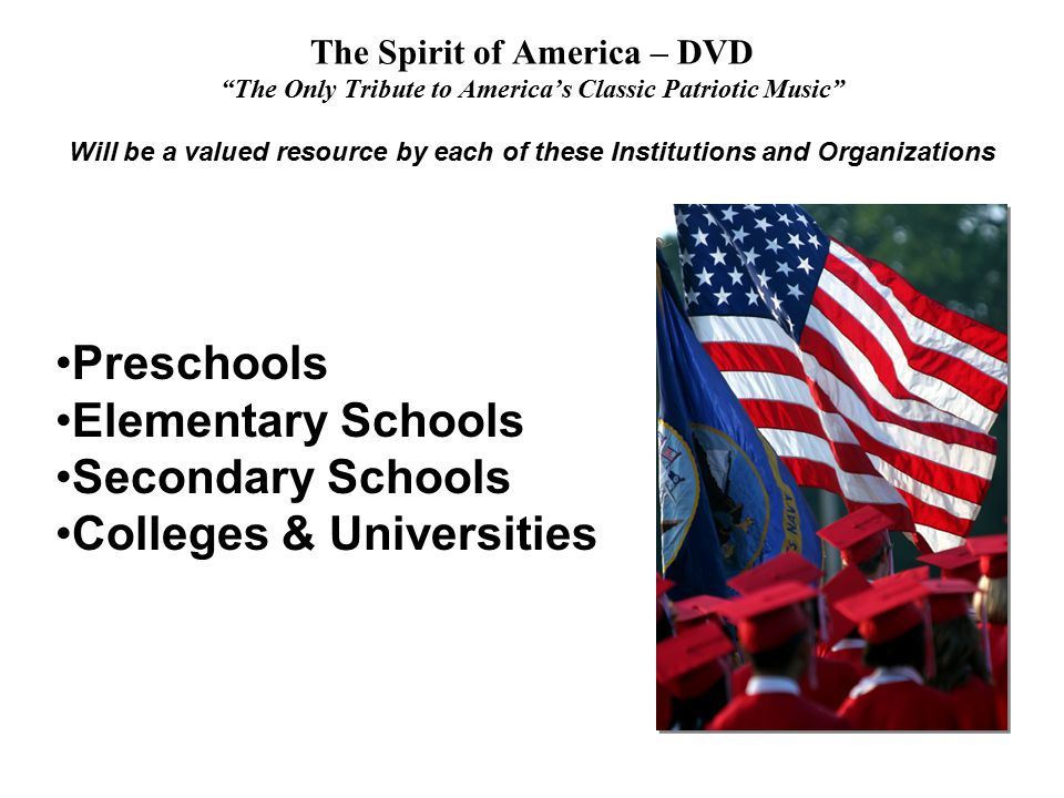 The Spirit of America – DVD The Only Tribute to America's Classic Patriotic Music Will be a valued resource by each of these Institutions and Organizations Preschools Elementary Schools Secondary Schools Colleges & Universities