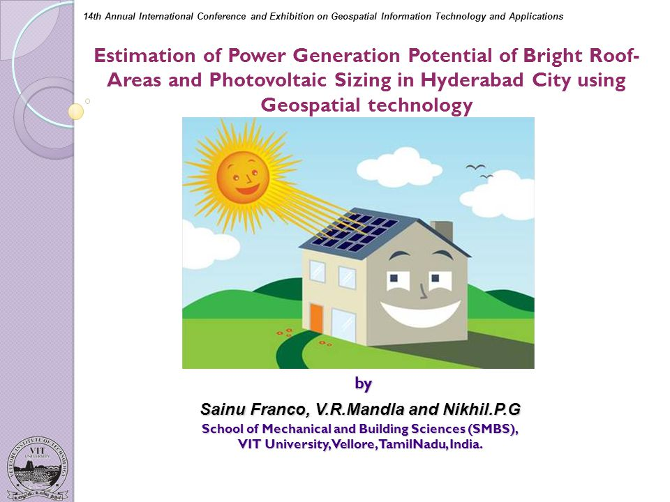 Estimation of Power Generation Potential of Bright Roof- Areas and Photovoltaic Sizing in Hyderabad City using Geospatial technology by by Sainu Franco, V.R.Mandla and Nikhil.P.G School of Mechanical and Building Sciences (SMBS), VIT University, Vellore, TamilNadu, India.