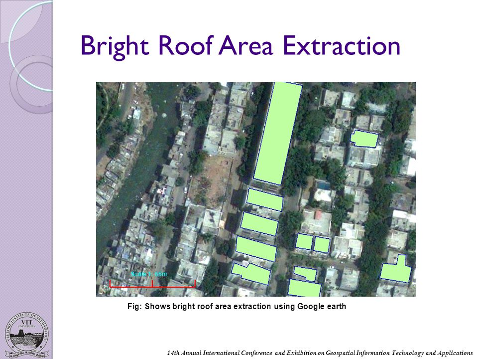 Bright Roof Area Extraction Fig: Shows bright roof area extraction using Google earth Scale 1: 65m 14th Annual International Conference and Exhibition on Geospatial Information Technology and Applications