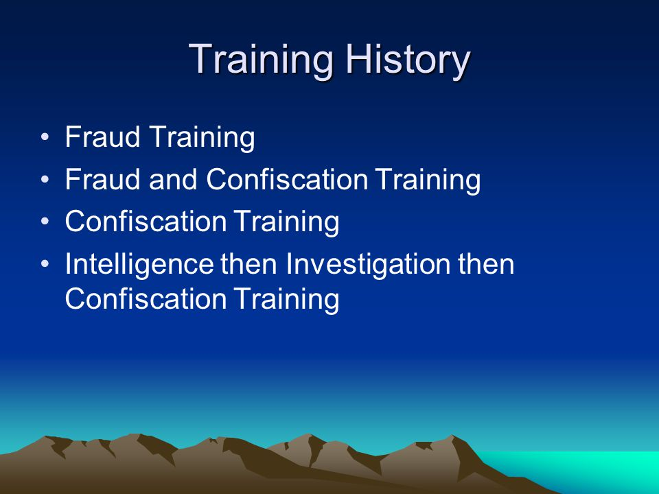 Training History Fraud Training Fraud and Confiscation Training Confiscation Training Intelligence then Investigation then Confiscation Training