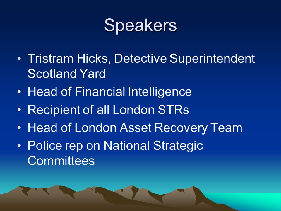 Speakers Tristram Hicks, Detective Superintendent Scotland Yard Head of Financial Intelligence Recipient of all London STRs Head of London Asset Recovery Team Police rep on National Strategic Committees
