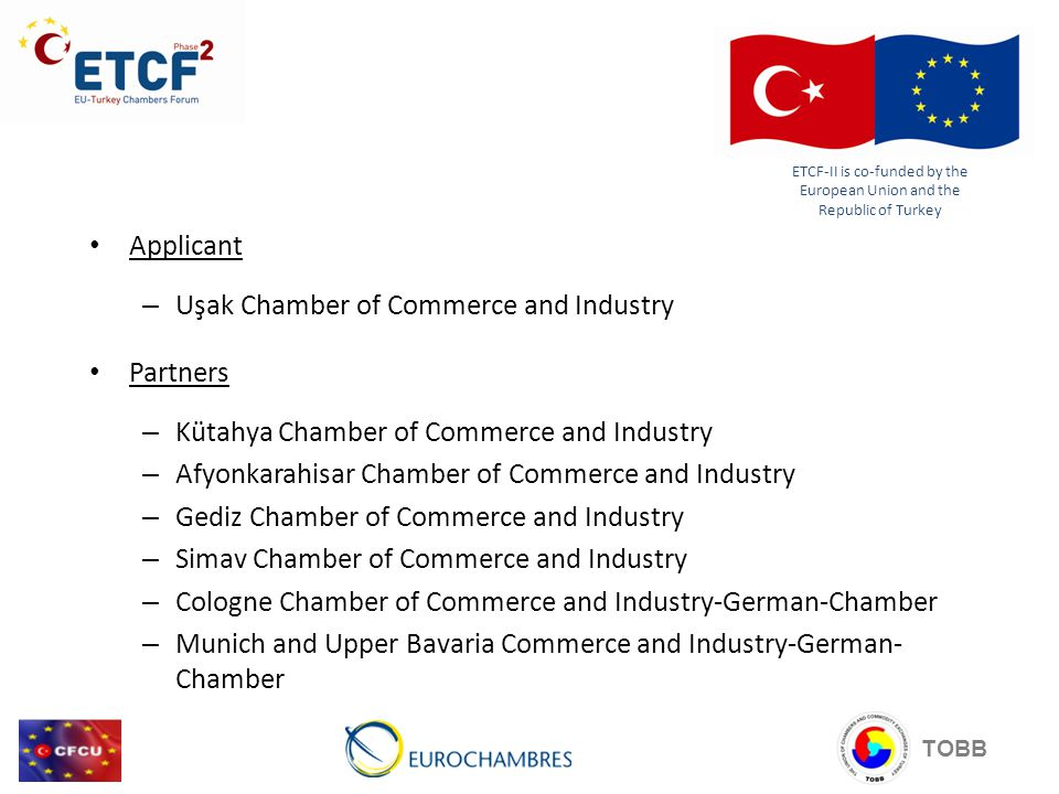 TOBB Applicant – Uşak Chamber of Commerce and Industry Partners – Kütahya Chamber of Commerce and Industry – Afyonkarahisar Chamber of Commerce and Industry – Gediz Chamber of Commerce and Industry – Simav Chamber of Commerce and Industry – Cologne Chamber of Commerce and Industry-German-Chamber – Munich and Upper Bavaria Commerce and Industry-German- Chamber ETCF-II is co-funded by the European Union and the Republic of Turkey