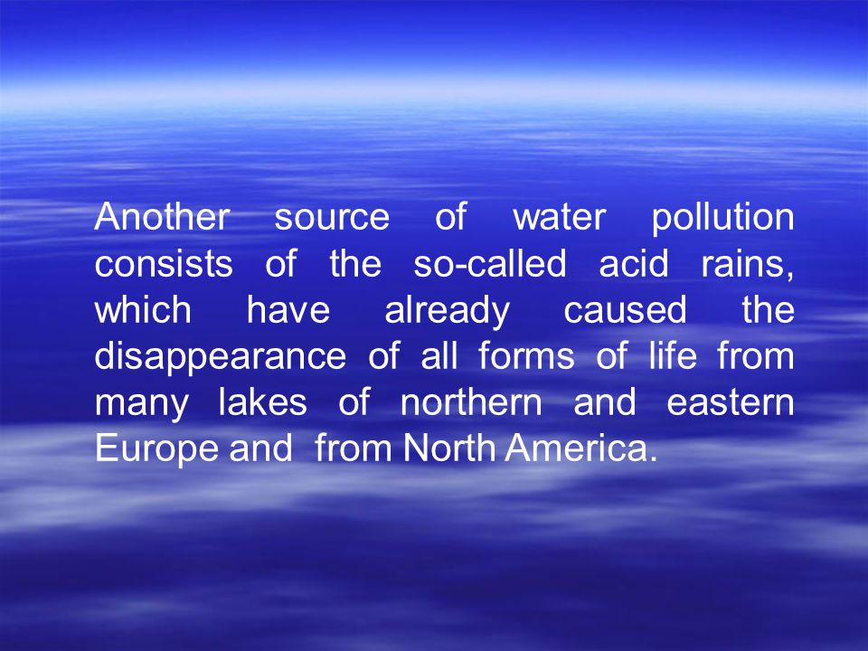 Another source of water pollution consists of the so-called acid rains, which have already caused the disappearance of all forms of life from many lakes of northern and eastern Europe and from North America.