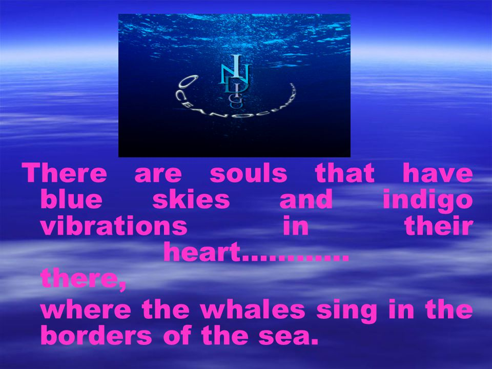 There are souls that have blue skies and indigo vibrations in their heart………… there, where the whales sing in the borders of the sea.