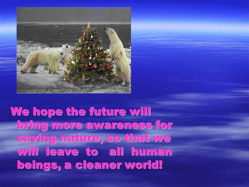 We hope the future will bring more awareness for saving nature, so that we will leave to all human beings, a cleaner world!