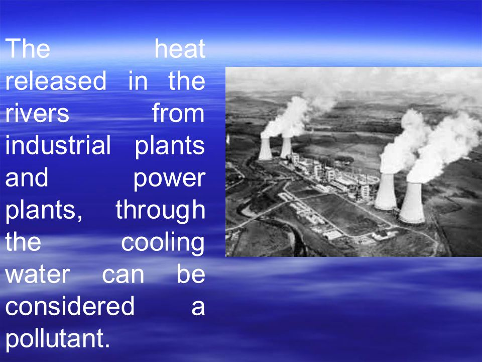 The heat released in the rivers from industrial plants and power plants, through the cooling water can be considered a pollutant.