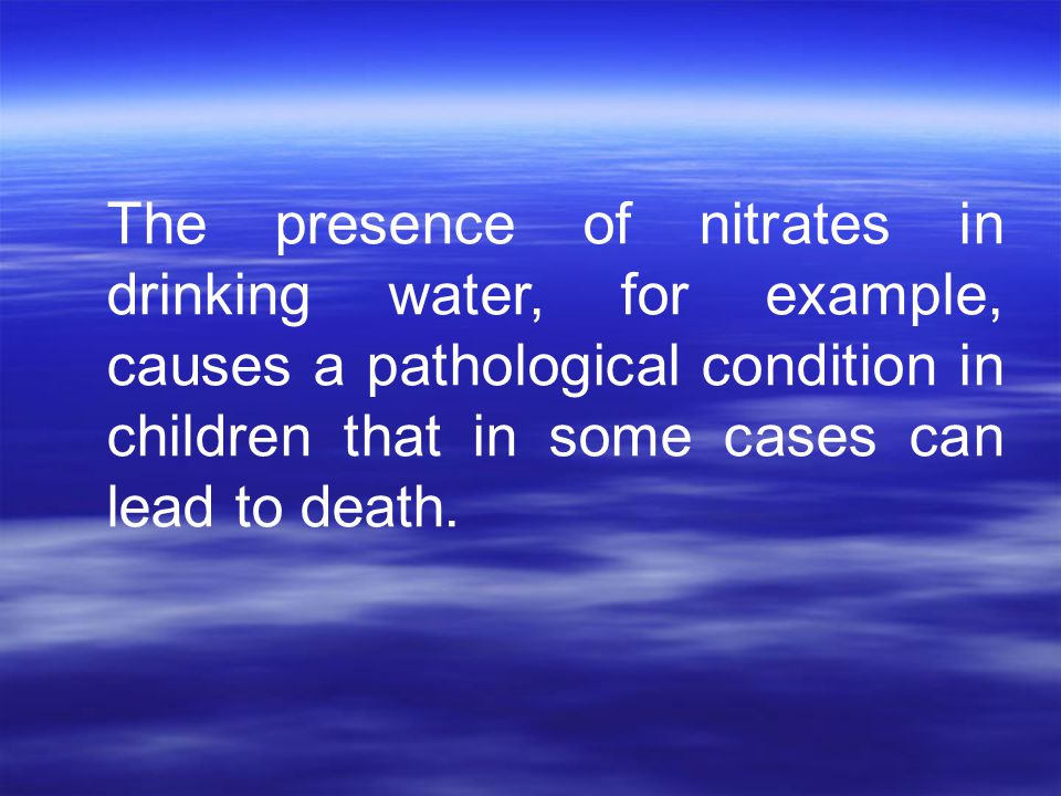 The presence of nitrates in drinking water, for example, causes a pathological condition in children that in some cases can lead to death.