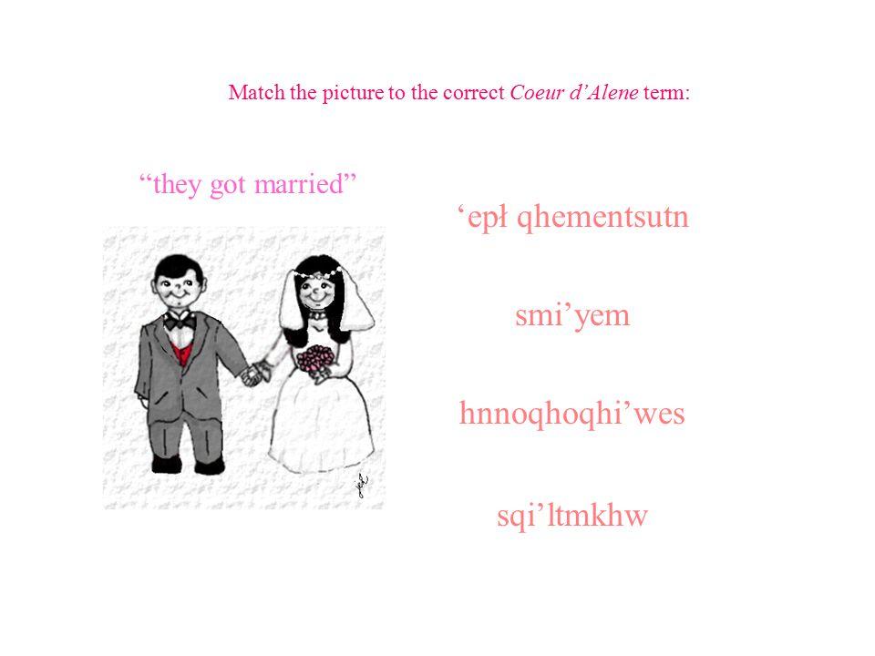 Match the picture to the correct Coeur d'Alene term: 'epł qhementsutn smi'yem hnnoqhoqhi'wes sqi'ltmkhw husband