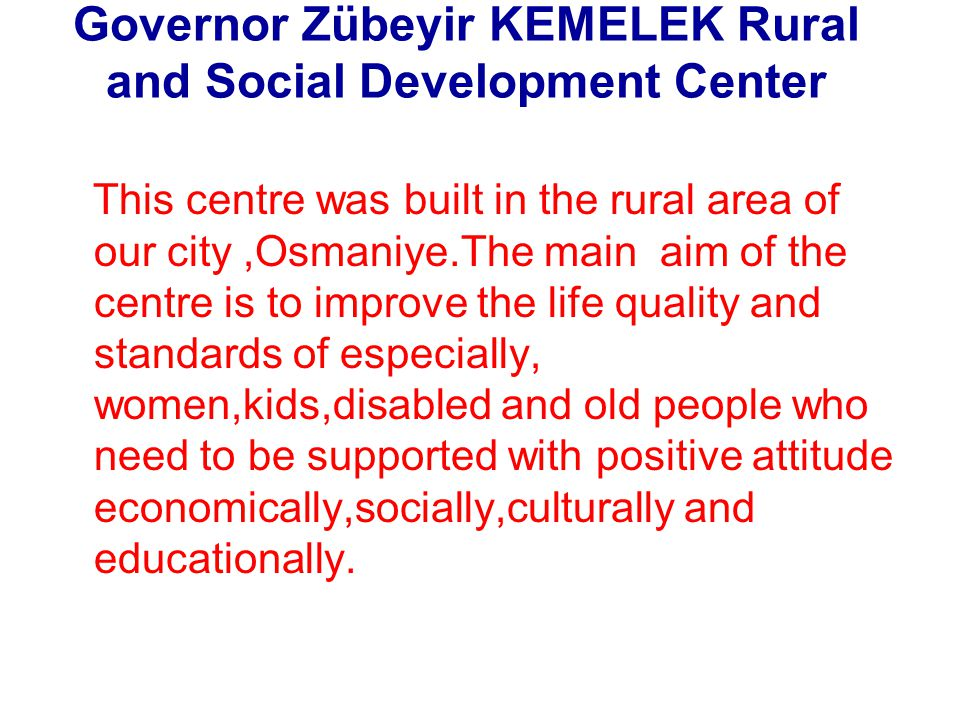 This centre was built in the rural area of our city,Osmaniye.The main aim of the centre is to improve the life quality and standards of especially, wo
