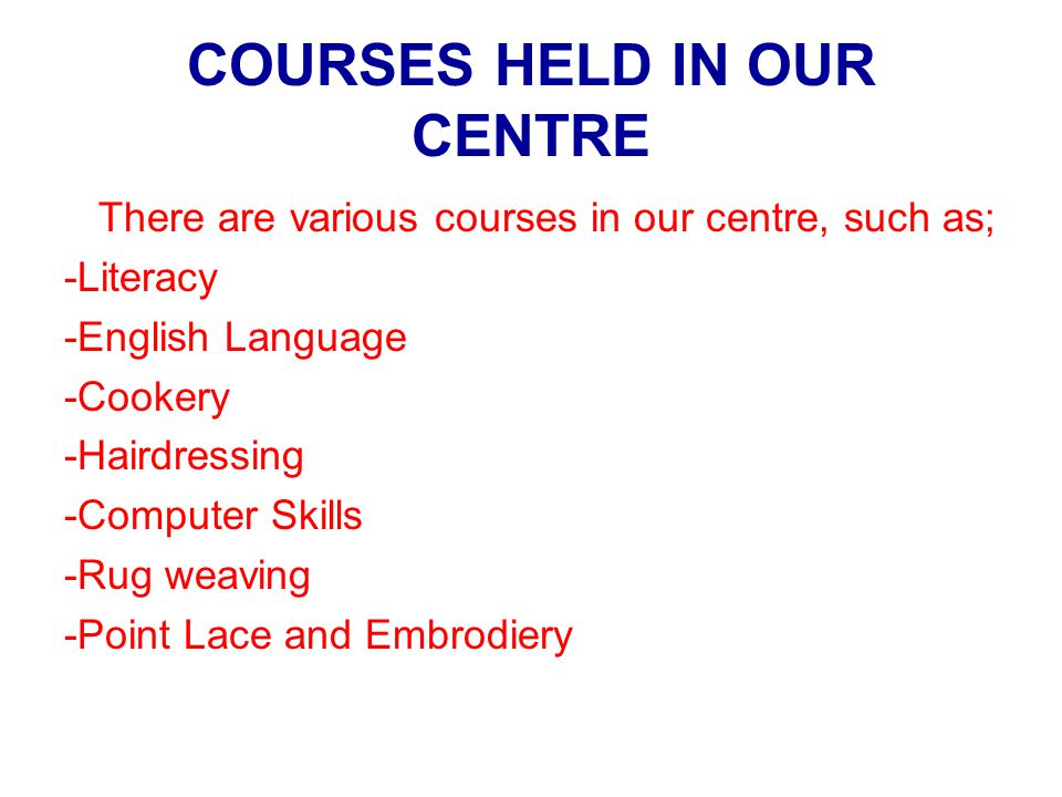 COURSES HELD IN OUR CENTRE There are various courses in our centre, such as; -Literacy -English Language -Cookery -Hairdressing -Computer Skills -Rug