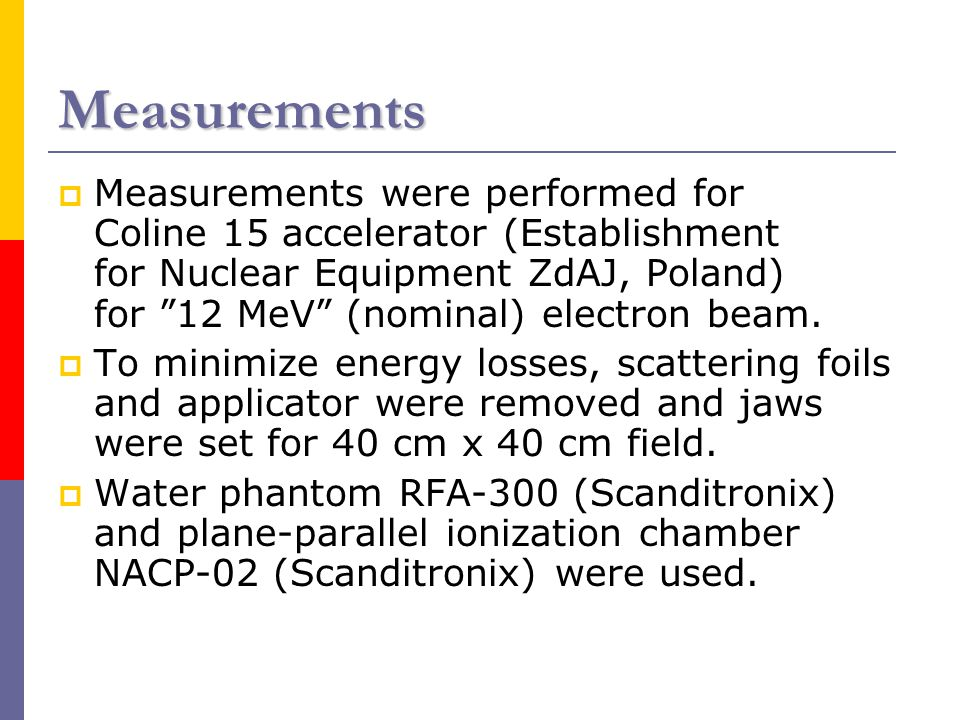 Measurements  Measurements were performed for Coline 15 accelerator (Establishment for Nuclear Equipment ZdAJ, Poland) for 12 MeV (nominal) electron beam.