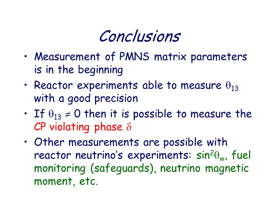 Conclusions Measurement of PMNS matrix parameters is in the beginning Reactor experiments able to measure  13 with a good precision If  13  0 then it is possible to measure the CP violating phase  Other measurements are possible with reactor neutrino's experiments: sin 2  w, fuel monitoring (safeguards), neutrino magnetic moment, etc.