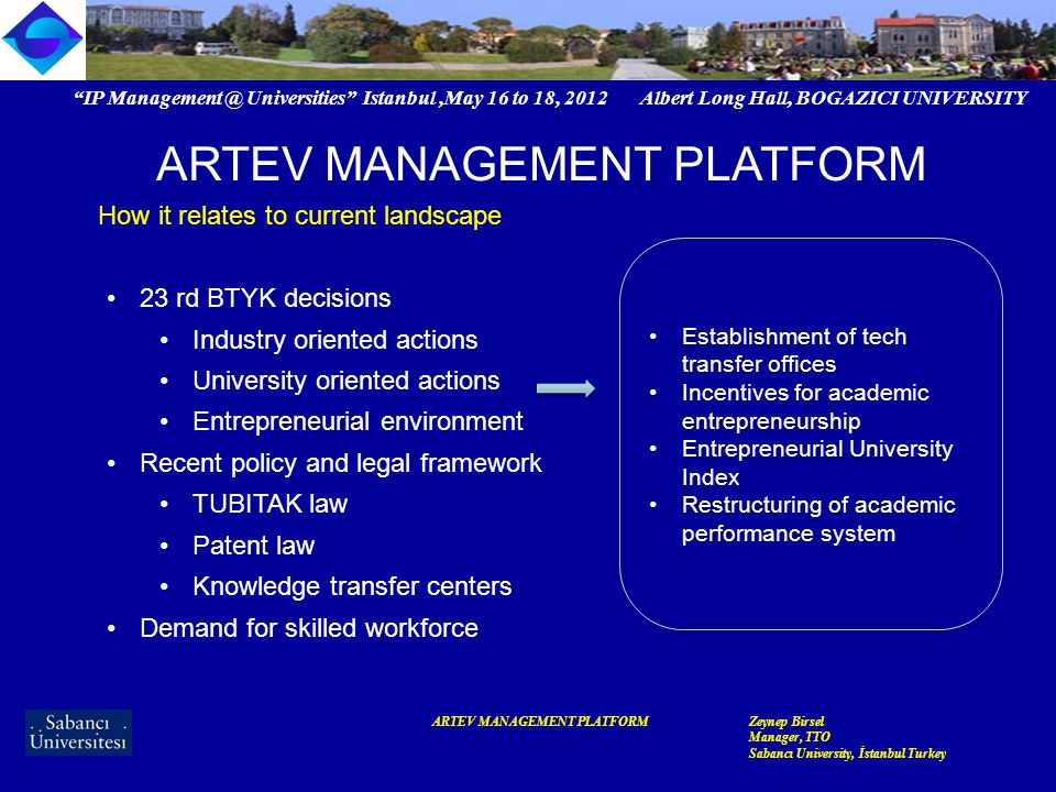 IP Management @ Universities Istanbul,May 16 to 18, 2012 Albert Long Hall, BOGAZICI UNIVERSITY ARTEV MANAGEMENT PLATFORMZeynep Birsel Manager, TTO Sabancı University, İstanbul Turkey ARTEV MANAGEMENT PLATFORM Impact in 9 months Reached out to 450 + individuals Became a reference point from government perspective Actively contributed to policy making efforts Expanded Turkey's representation among technology commercialization circles worldwide 140 + formal networks International collaborations with AUTM and LES Established formal collaborations with NGOs primarily TUSIAD (integration into recent recommendations on incentives) Set an example for a lucrative collaboration platform whereby members are 5 of the leading institutions of higher education + expanded the partnership base