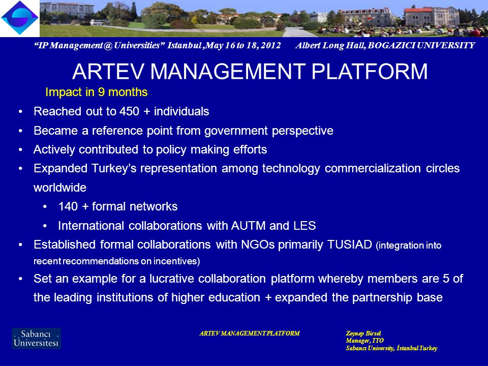 IP Management @ Universities Istanbul,May 16 to 18, 2012 Albert Long Hall, BOGAZICI UNIVERSITY ARTEV MANAGEMENT PLATFORMZeynep Birsel Manager, TTO Sabancı University, İstanbul Turkey ARTEV MANAGEMENT PLATFORM Impact in 9 months Established a communication platform for mutual understanding among research universities and enterprises Deep dive into enterprise IAM> feed in to HR development through professional education > curriculum + policy & law making functions Variations based on size Variations based on sector Variations based on business model Variations based on enterprise structure (ie JV)