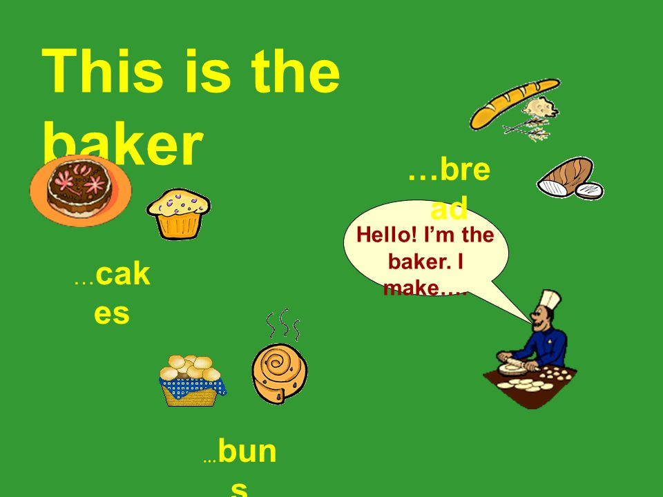 This is the baker Hello! I'm the baker. I make…. … cak es …bre ad … bun s