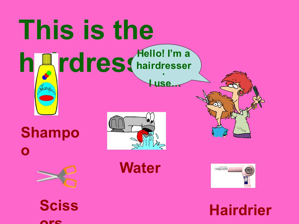 This is the hairdresser. Hello! I'm a hairdresser. I use… Shampo o Water Sciss ors Hairdrier