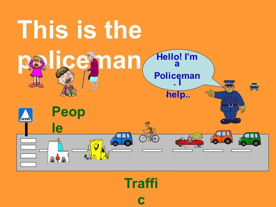 This is the policeman…. Hello! I'm a Policeman. I help.. Traffi c Peop le