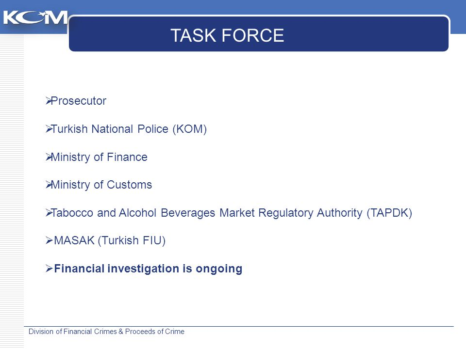 Division of Financial Crimes & Proceeds of Crime  Prosecutor  Turkish National Police (KOM)  Ministry of Finance  Ministry of Customs  Tabocco and Alcohol Beverages Market Regulatory Authority (TAPDK)  MASAK (Turkish FIU)  Financial investigation is ongoing TASK FORCE