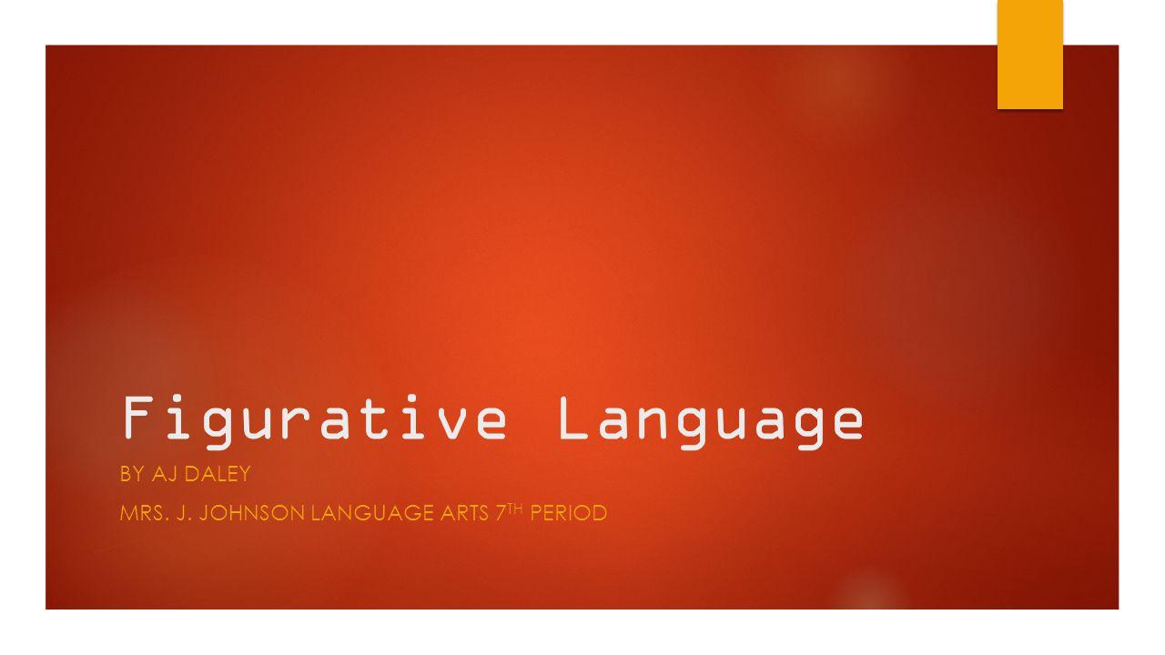Figurative Language BY AJ DALEY MRS. J. JOHNSON LANGUAGE ARTS 7 TH PERIOD