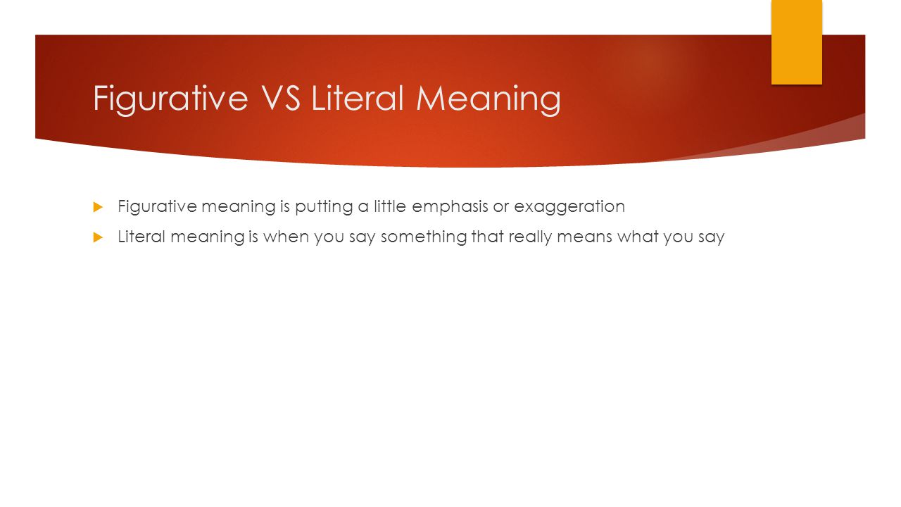 Figurative VS Literal Meaning  Figurative meaning is putting a little emphasis or exaggeration  Literal meaning is when you say something that really means what you say