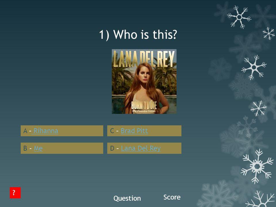 1) Who is this? A – Rihanna B - Me C – Brad Pitt D – Lana Del Rey ? Question Score