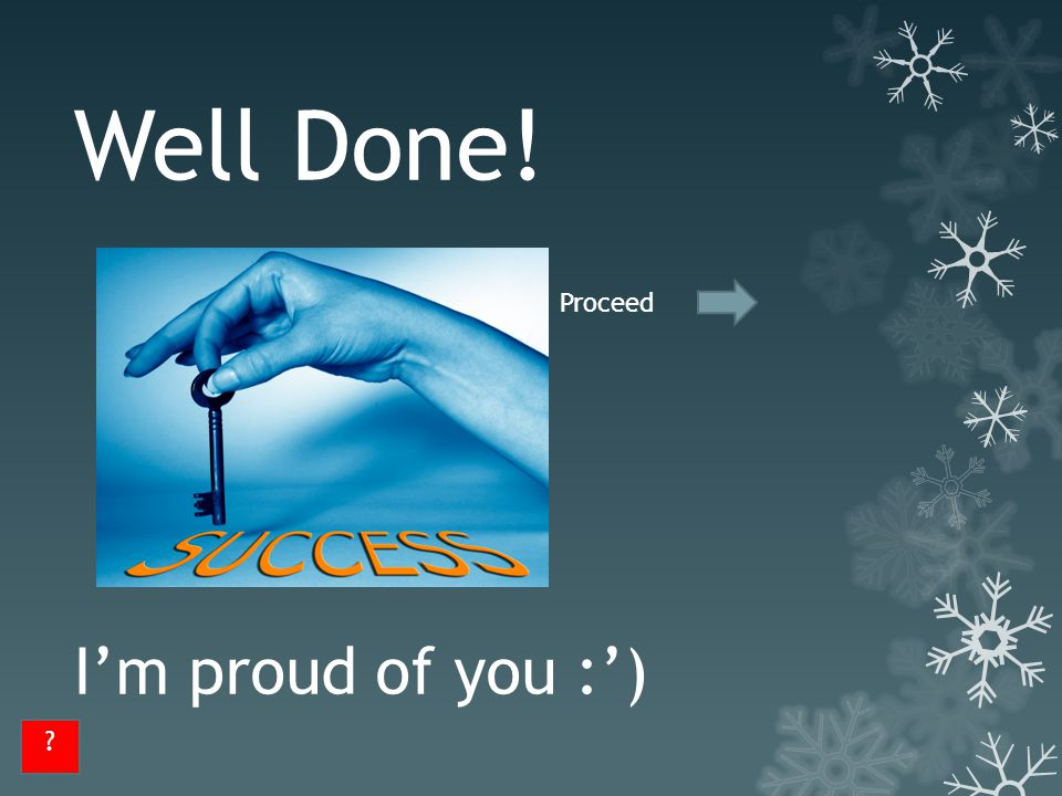 Well Done! I'm proud of you :') ? Proceed