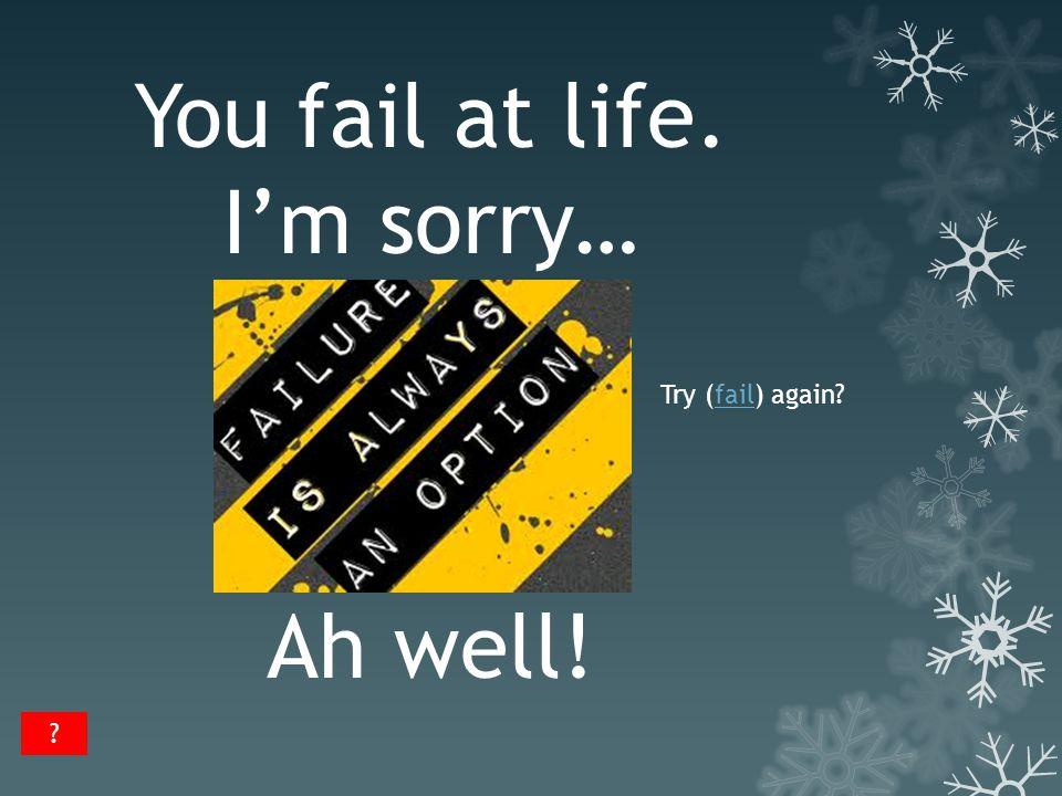 You fail at life. I'm sorry… Ah well! Try (fail) again?fail ?