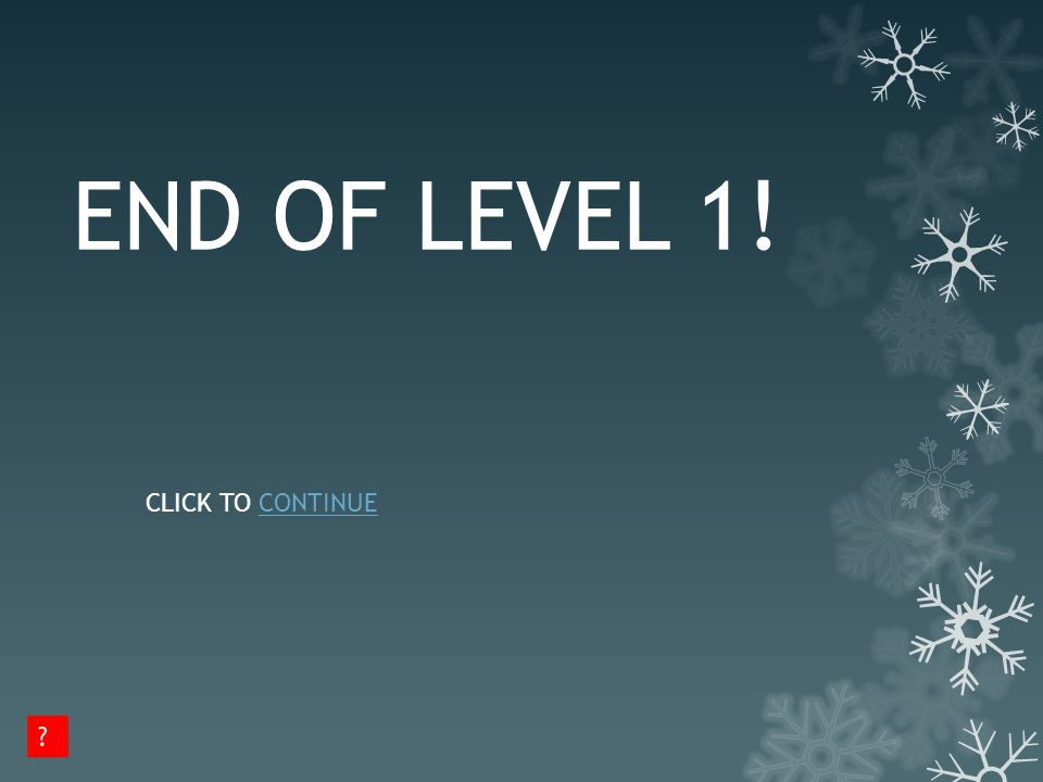 END OF LEVEL 1! CLICK TO CONTINUECONTINUE
