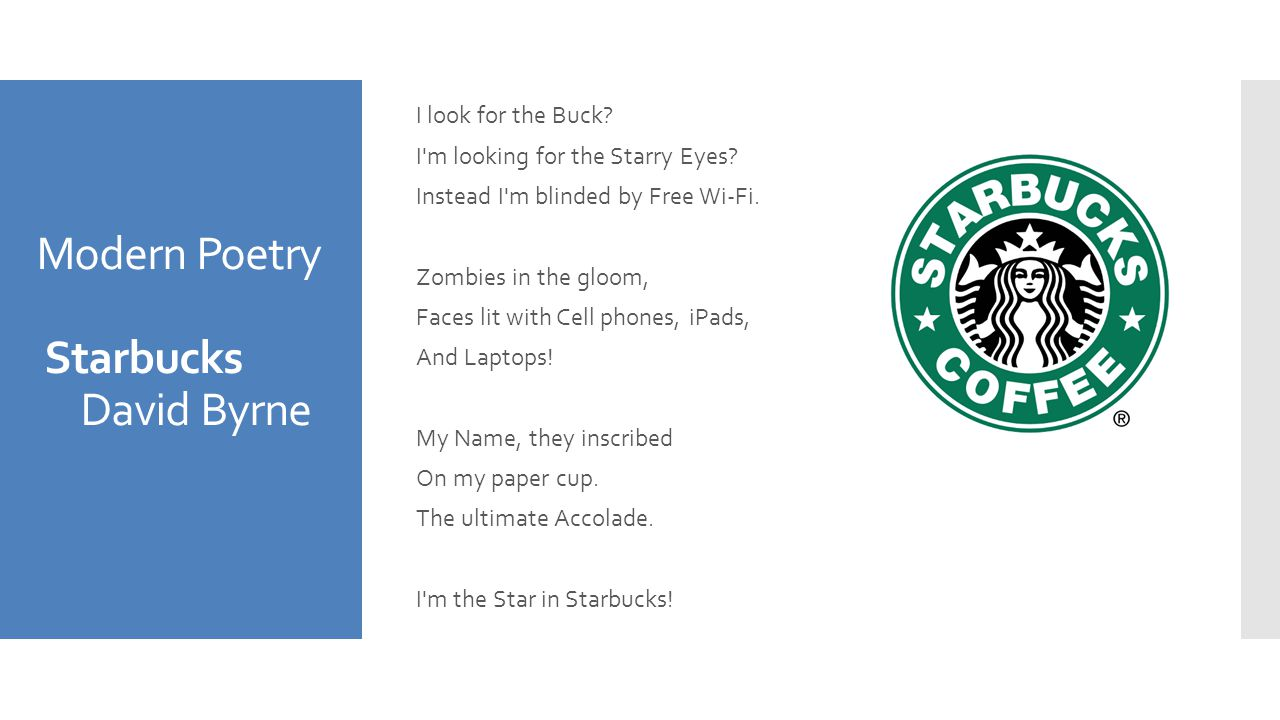 Modern Poetry Starbucks David Byrne I look for the Buck? I'm looking for the Starry Eyes? Instead I'm blinded by Free Wi-Fi. Zombies in the gloom, Fac
