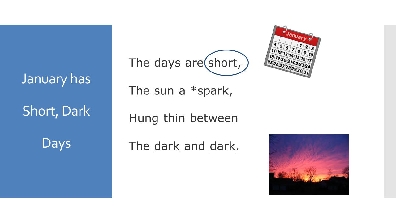 January has Short, Dark Days The days are short, The sun a *spark, Hung thin between The dark and dark.