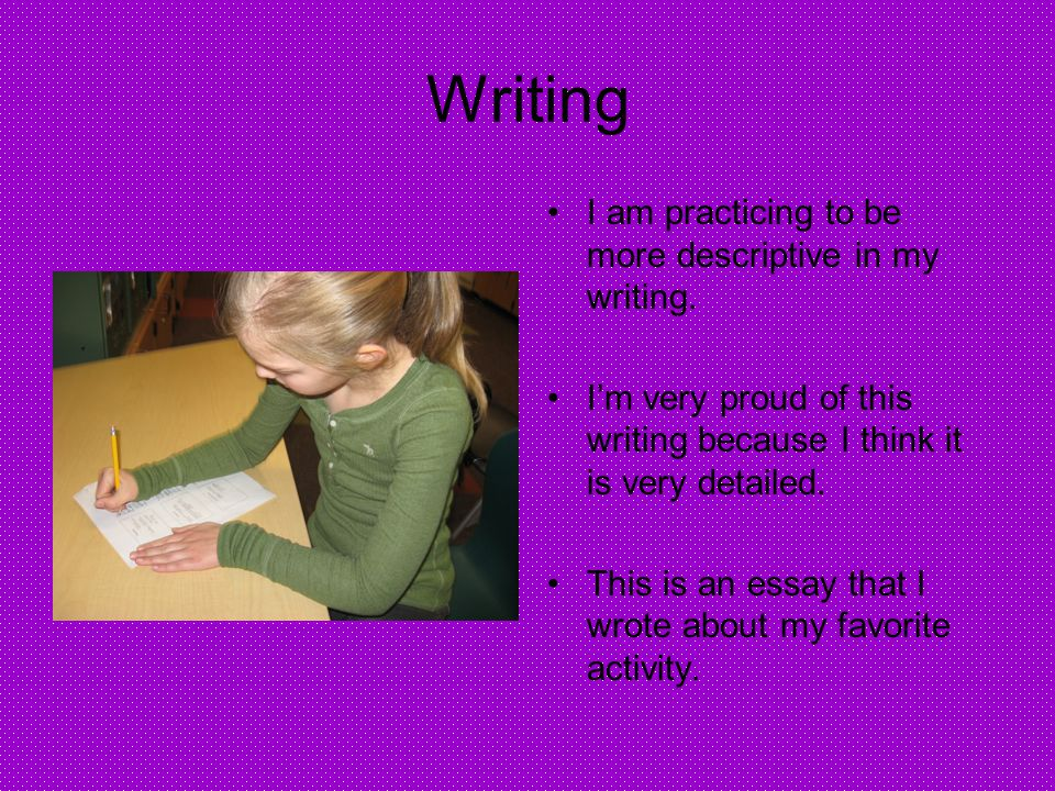 Writing I am practicing to be more descriptive in my writing.