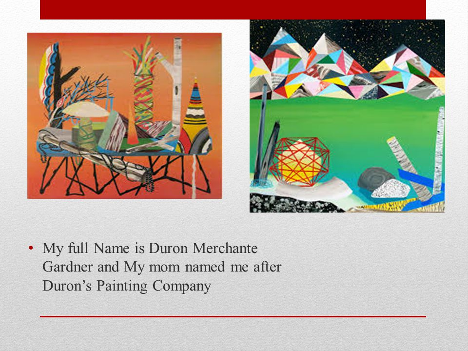 My full Name is Duron Merchante Gardner and My mom named me after Duron's Painting Company