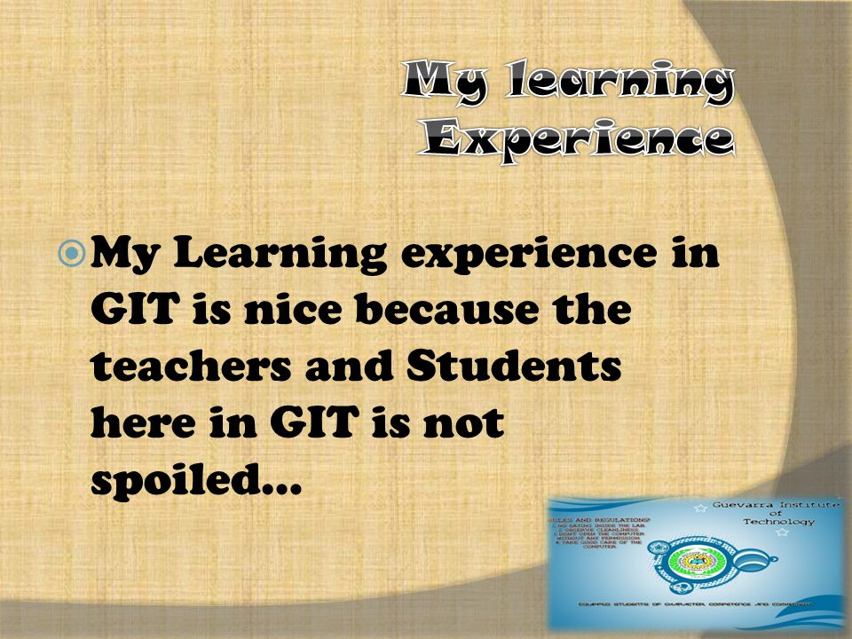  My Learning experience in GIT is nice because the teachers and Students here in GIT is not spoiled…