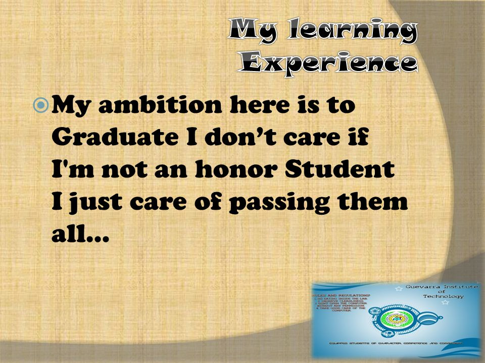  My ambition here is to Graduate I don't care if I m not an honor Student I just care of passing them all…
