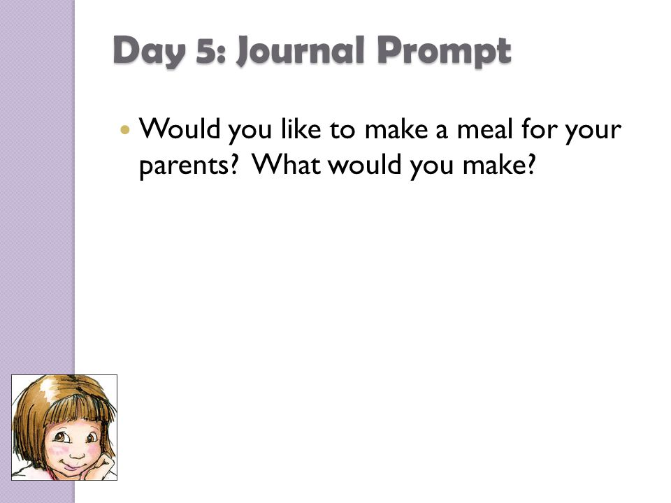Day 5: Journal Prompt Would you like to make a meal for your parents What would you make