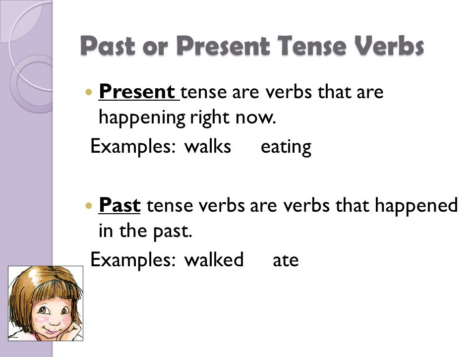 Past or Present Tense Verbs Present tense are verbs that are happening right now.