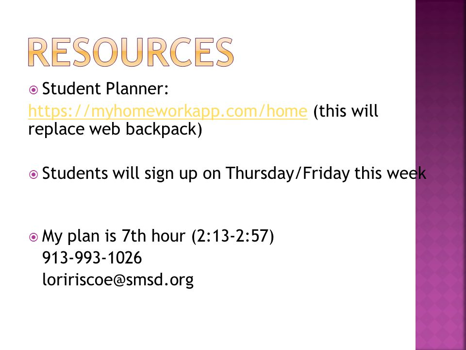  Student Planner: https://myhomeworkapp.com/homehttps://myhomeworkapp.com/home (this will replace web backpack)  Students will sign up on Thursday/Friday this week  My plan is 7th hour (2:13-2:57) 913-993-1026 loririscoe@smsd.org