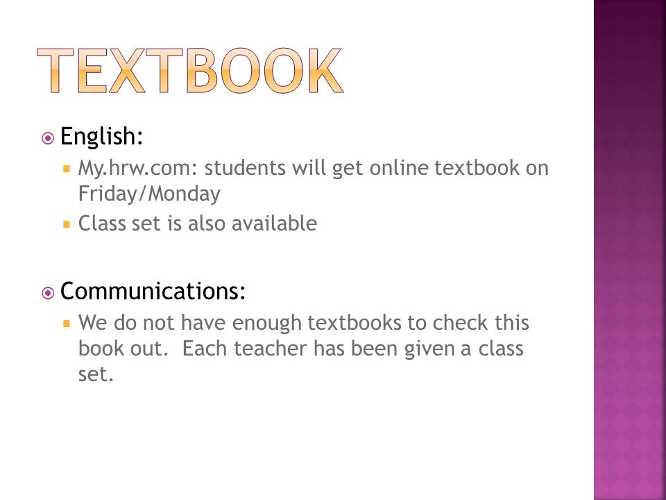 English:  My.hrw.com: students will get online textbook on Friday/Monday  Class set is also available  Communications:  We do not have enough textbooks to check this book out.